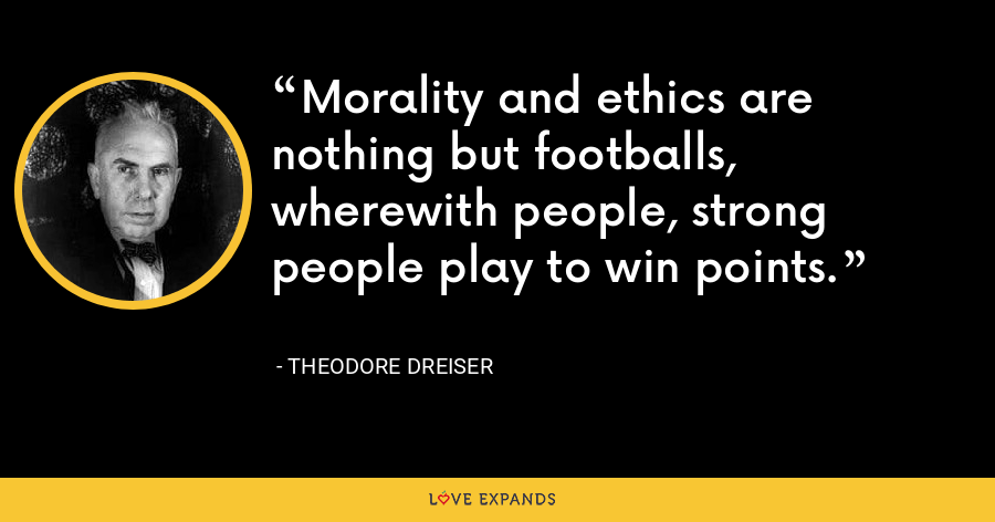Morality and ethics are nothing but footballs, wherewith people, strong people play to win points. - Theodore Dreiser