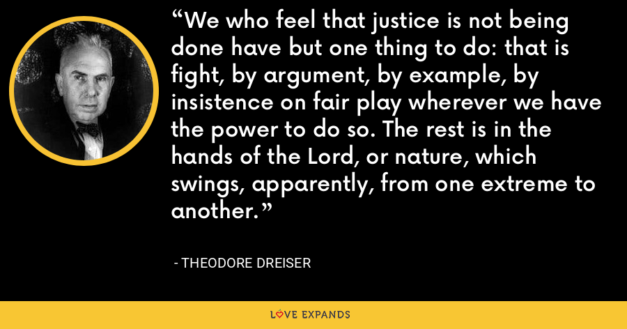 We who feel that justice is not being done have but one thing to do: that is fight, by argument, by example, by insistence on fair play wherever we have the power to do so. The rest is in the hands of the Lord, or nature, which swings, apparently, from one extreme to another. - Theodore Dreiser