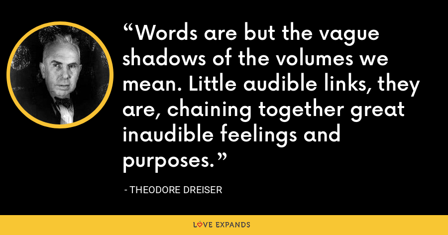 Words are but the vague shadows of the volumes we mean. Little audible links, they are, chaining together great inaudible feelings and purposes. - Theodore Dreiser
