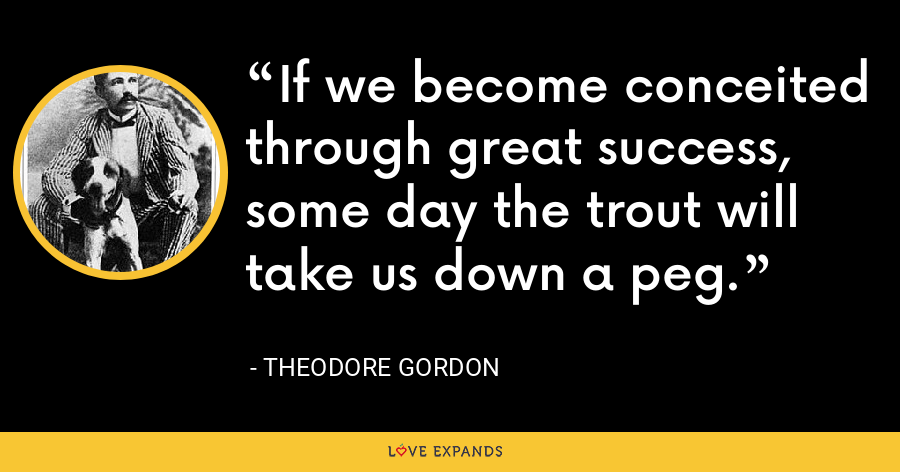 If we become conceited through great success, some day the trout will take us down a peg. - Theodore Gordon