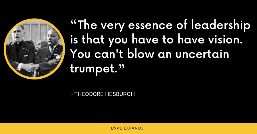 The very essence of leadership is that you have to have vision. You can't blow an uncertain trumpet. - Theodore Hesburgh