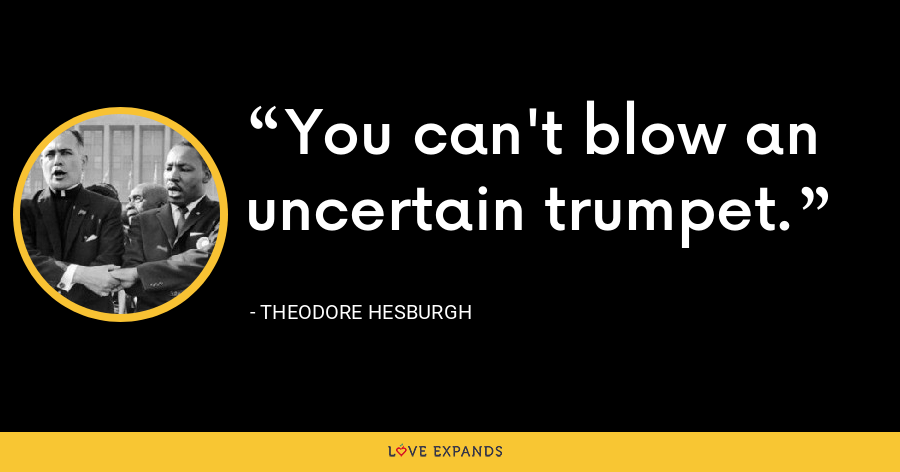 You can't blow an uncertain trumpet. - Theodore Hesburgh