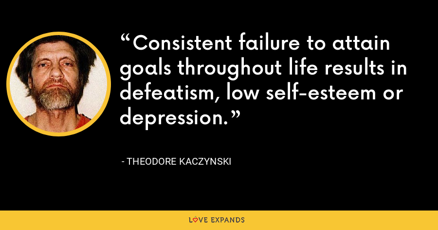 Consistent failure to attain goals throughout life results in defeatism, low self-esteem or depression. - Theodore Kaczynski