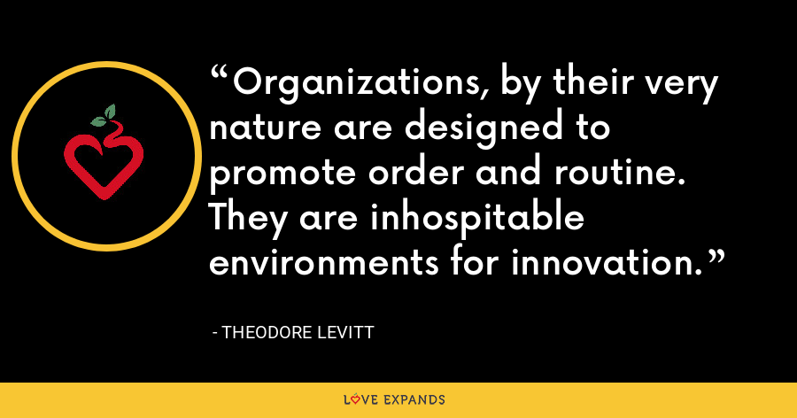 Organizations, by their very nature are designed to promote order and routine. They are inhospitable environments for innovation. - Theodore Levitt