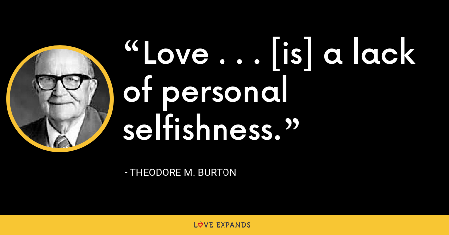 Love . . . [is] a lack of personal selfishness. - Theodore M. Burton