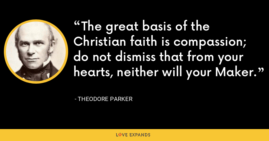 The great basis of the Christian faith is compassion; do not dismiss that from your hearts, neither will your Maker. - Theodore Parker