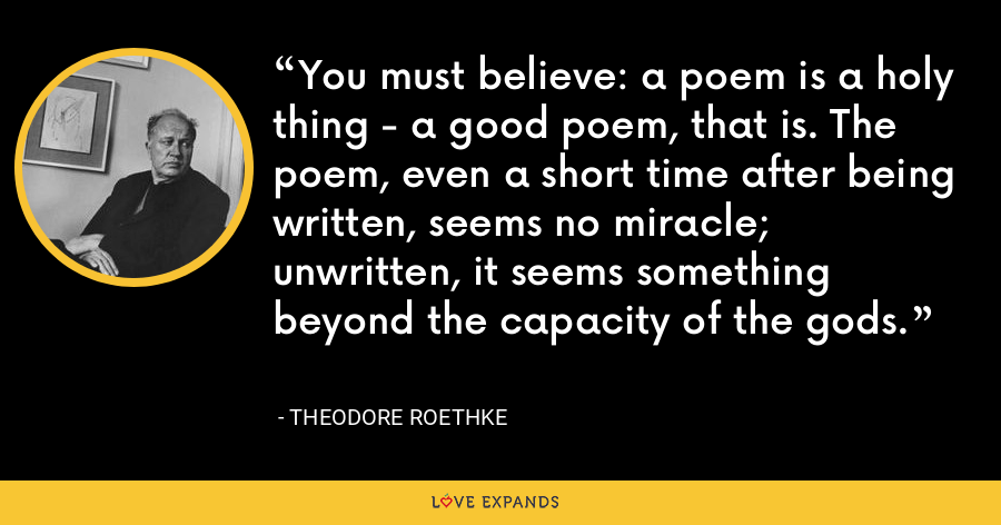 You must believe: a poem is a holy thing - a good poem, that is. The poem, even a short time after being written, seems no miracle; unwritten, it seems something beyond the capacity of the gods. - Theodore Roethke