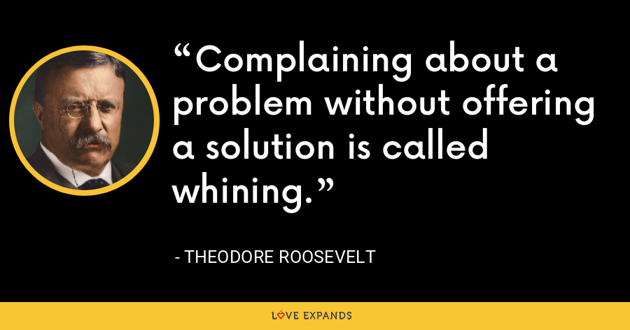 Complaining about a problem without offering a solution is called whining. - Theodore Roosevelt