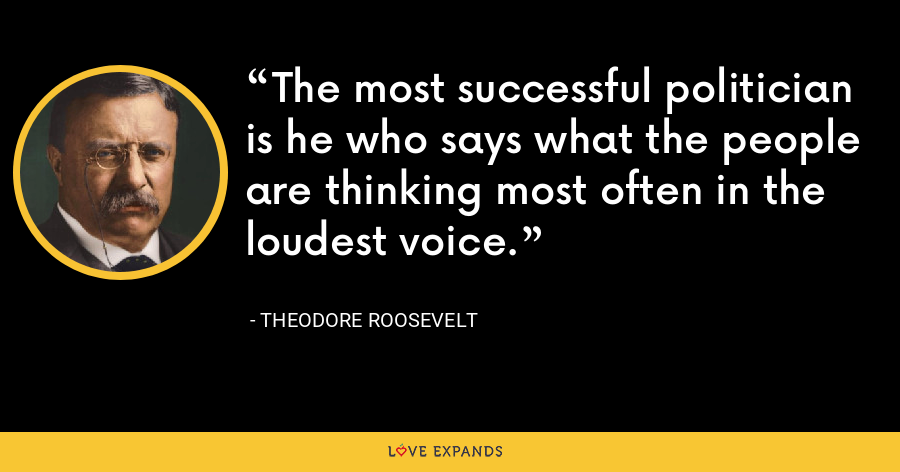 The most successful politician is he who says what the people are thinking most often in the loudest voice. - Theodore Roosevelt