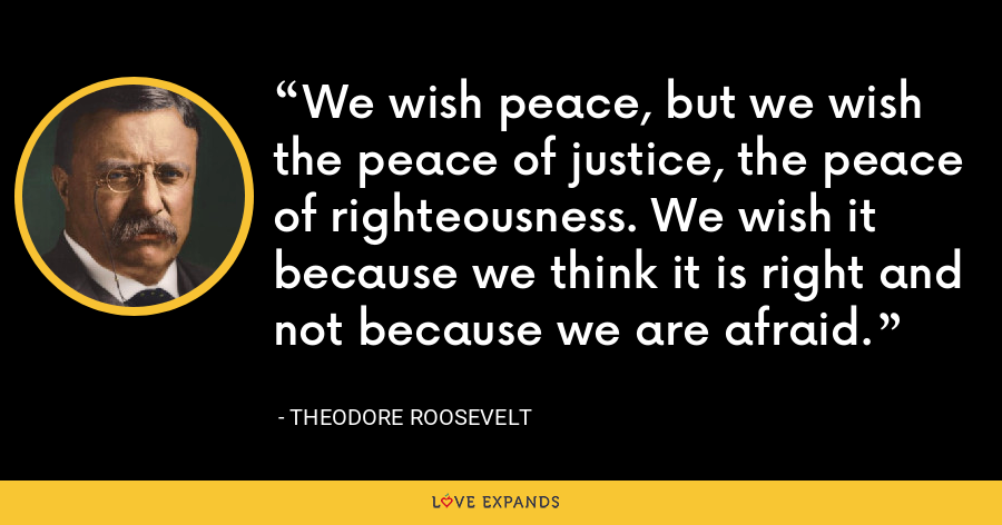We wish peace, but we wish the peace of justice, the peace of righteousness. We wish it because we think it is right and not because we are afraid. - Theodore Roosevelt
