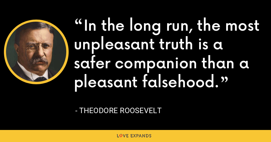 In the long run, the most unpleasant truth is a safer companion than a pleasant falsehood. - Theodore Roosevelt