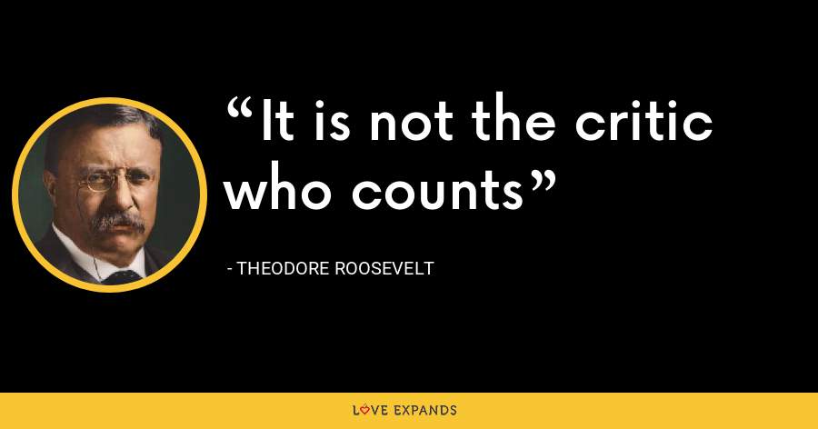 It is not the critic who counts - Theodore Roosevelt