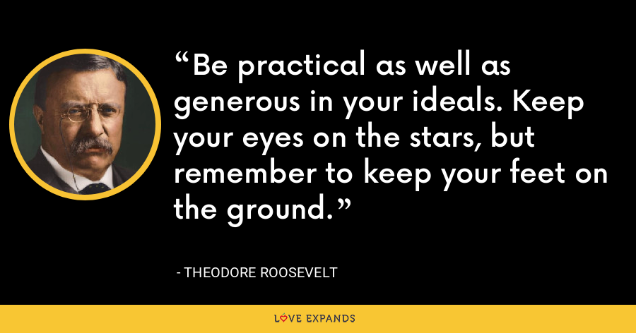 Be practical as well as generous in your ideals. Keep your eyes on the stars, but remember to keep your feet on the ground. - Theodore Roosevelt