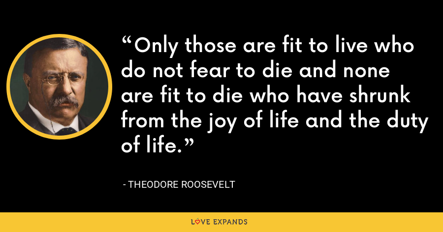 Only those are fit to live who do not fear to die and none are fit to die who have shrunk from the joy of life and the duty of life. - Theodore Roosevelt