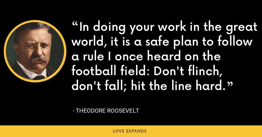 In doing your work in the great world, it is a safe plan to follow a rule I once heard on the football field: Don't flinch, don't fall; hit the line hard. - Theodore Roosevelt