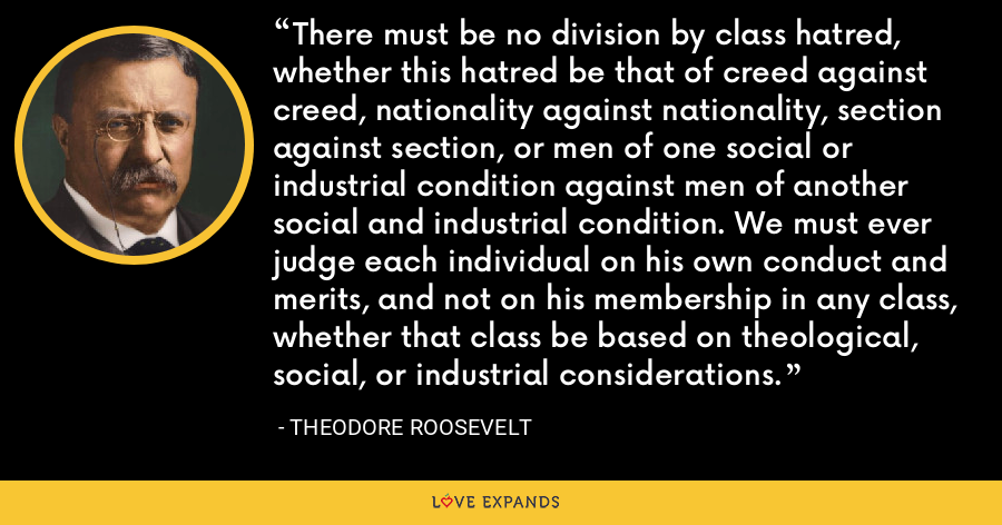 There must be no division by class hatred, whether this hatred be that of creed against creed, nationality against nationality, section against section, or men of one social or industrial condition against men of another social and industrial condition. We must ever judge each individual on his own conduct and merits, and not on his membership in any class, whether that class be based on theological, social, or industrial considerations. - Theodore Roosevelt