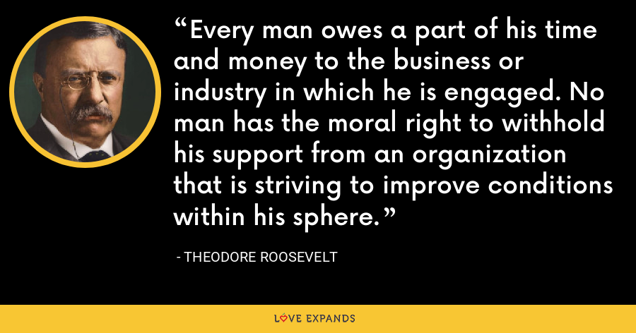 Every man owes a part of his time and money to the business or industry in which he is engaged. No man has the moral right to withhold his support from an organization that is striving to improve conditions within his sphere. - Theodore Roosevelt