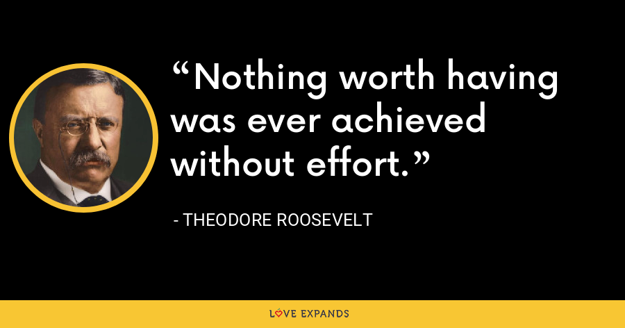 Nothing worth having was ever achieved without effort. - Theodore Roosevelt