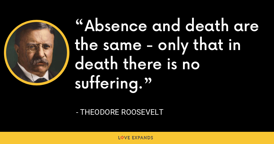 Absence and death are the same - only that in death there is no suffering. - Theodore Roosevelt