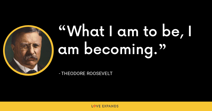 What I am to be, I am becoming. - Theodore Roosevelt