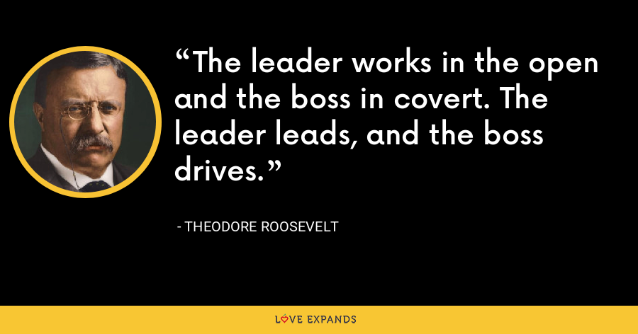 The leader works in the open and the boss in covert. The leader leads, and the boss drives. - Theodore Roosevelt