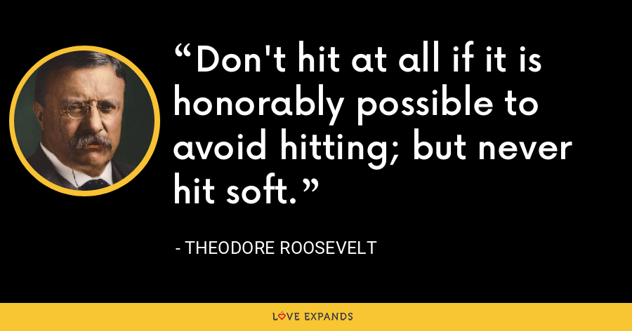 Don't hit at all if it is honorably possible to avoid hitting; but never hit soft. - Theodore Roosevelt