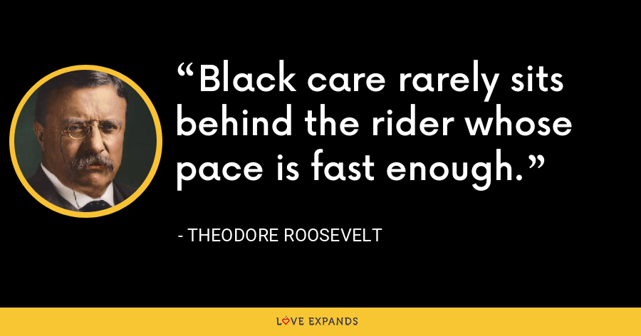 Black care rarely sits behind the rider whose pace is fast enough. - Theodore Roosevelt