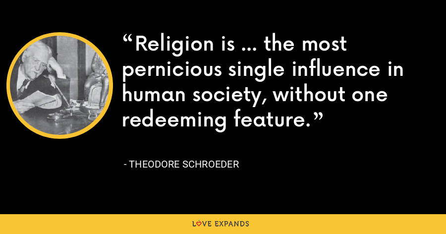Religion is ... the most pernicious single influence in human society, without one redeeming feature. - Theodore Schroeder