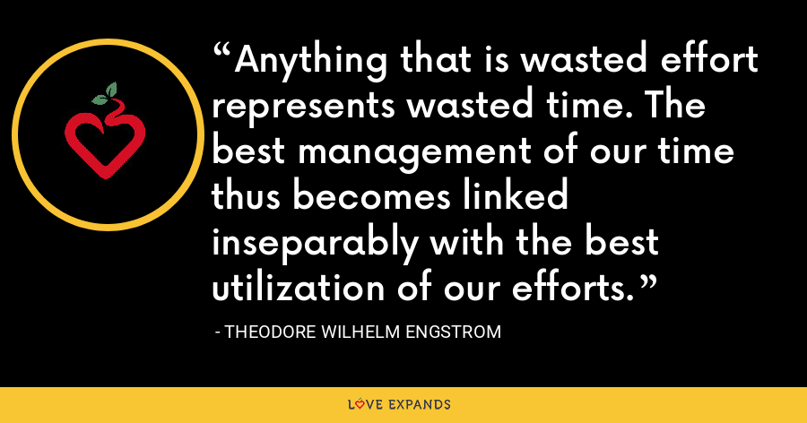 Anything that is wasted effort represents wasted time. The best management of our time thus becomes linked inseparably with the best utilization of our efforts. - Theodore Wilhelm Engstrom