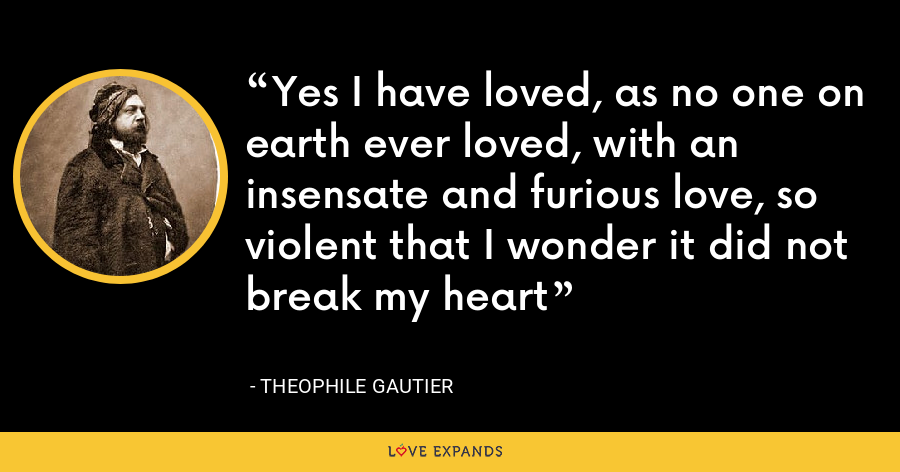 Yes I have loved, as no one on earth ever loved, with an insensate and furious love, so violent that I wonder it did not break my heart - Theophile Gautier
