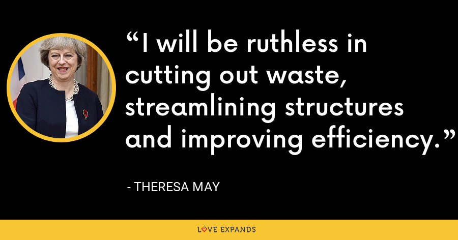 I will be ruthless in cutting out waste, streamlining structures and improving efficiency. - Theresa May