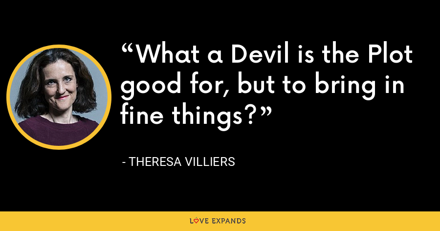 What a Devil is the Plot good for, but to bring in fine things? - Theresa Villiers