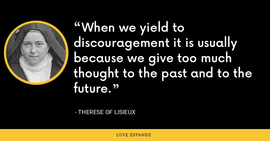 When we yield to discouragement it is usually because we give too much thought to the past and to the future. - Therese of Lisieux