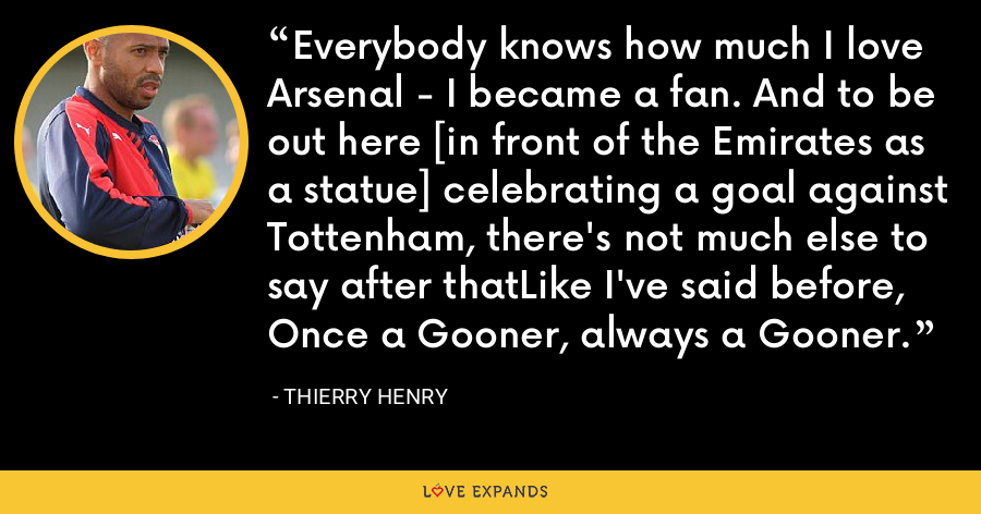 Everybody knows how much I love Arsenal - I became a fan. And to be out here [in front of the Emirates as a statue] celebrating a goal against Tottenham, there's not much else to say after thatLike I've said before, Once a Gooner, always a Gooner. - Thierry Henry