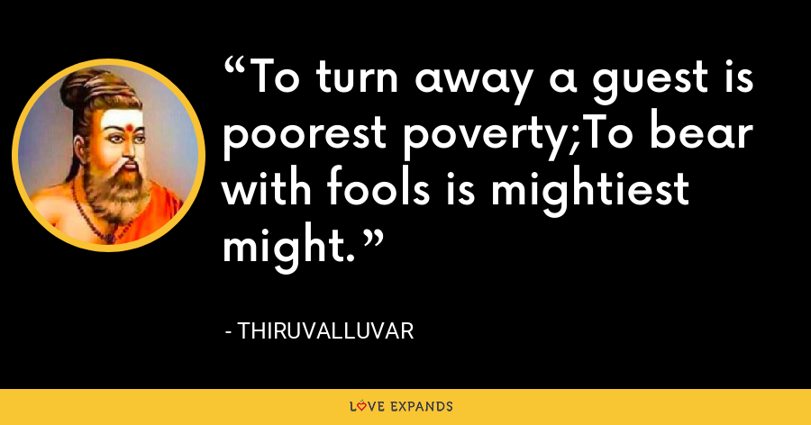 To turn away a guest is poorest poverty;To bear with fools is mightiest might. - Thiruvalluvar