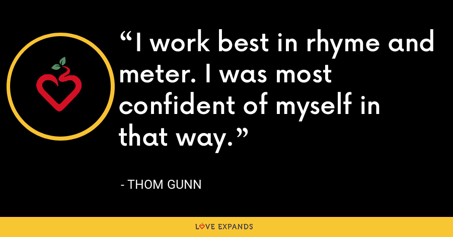 I work best in rhyme and meter. I was most confident of myself in that way. - Thom Gunn