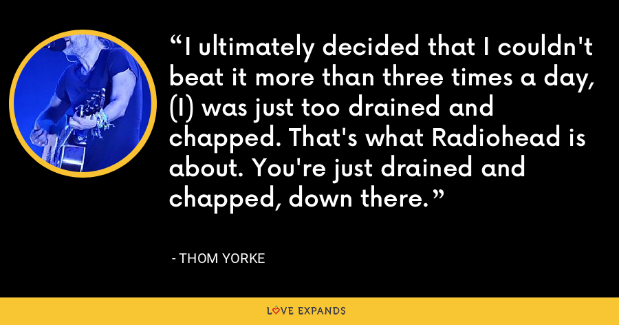 I ultimately decided that I couldn't beat it more than three times a day, (I) was just too drained and chapped. That's what Radiohead is about. You're just drained and chapped, down there. - Thom Yorke