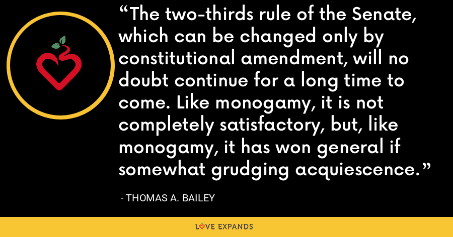 The two-thirds rule of the Senate, which can be changed only by constitutional amendment, will no doubt continue for a long time to come. Like monogamy, it is not completely satisfactory, but, like monogamy, it has won general if somewhat grudging acquiescence. - Thomas A. Bailey