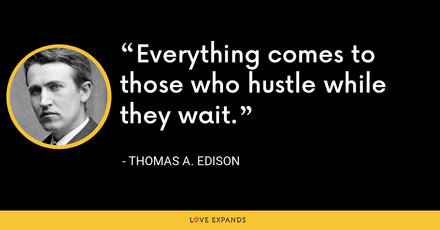 Everything comes to those who hustle while they wait. - Thomas A. Edison