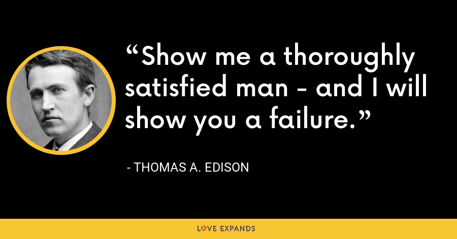 Show me a thoroughly satisfied man - and I will show you a failure. - Thomas A. Edison