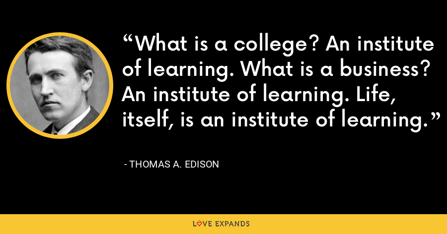 What is a college? An institute of learning. What is a business? An institute of learning. Life, itself, is an institute of learning. - Thomas A. Edison