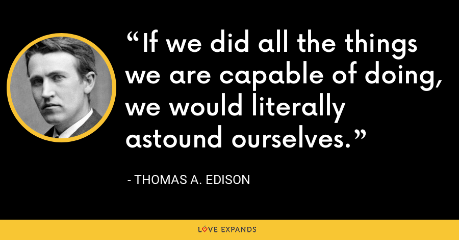 If we did all the things we are capable of doing, we would literally astound ourselves. - Thomas A. Edison