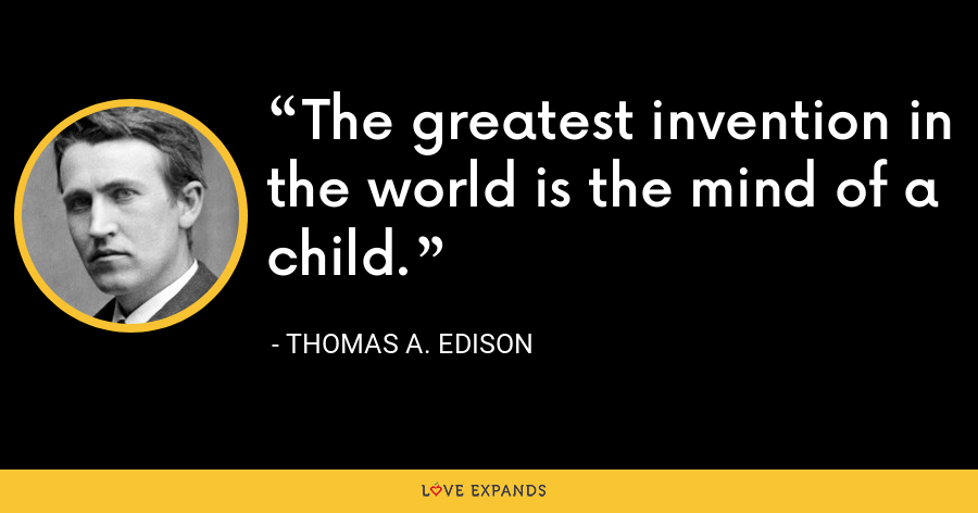 The greatest invention in the world is the mind of a child. - Thomas A. Edison
