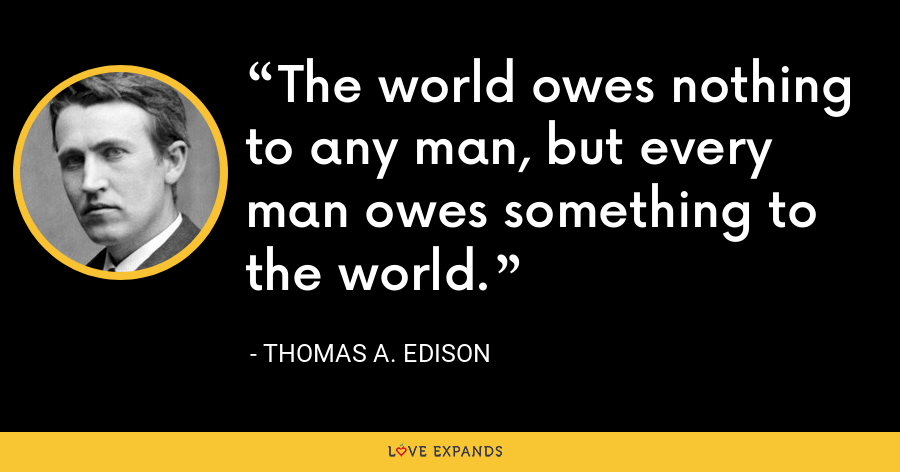 The world owes nothing to any man, but every man owes something to the world. - Thomas A. Edison