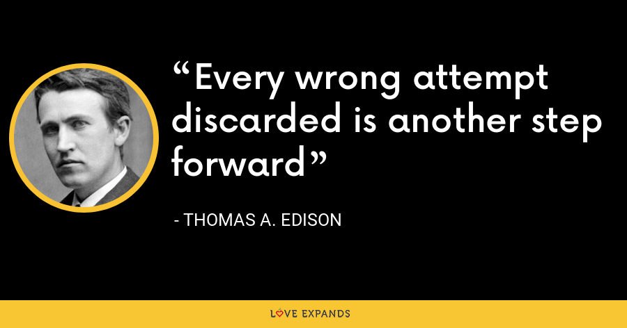 Every wrong attempt discarded is another step forward - Thomas A. Edison