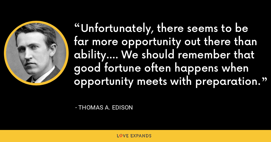 Unfortunately, there seems to be far more opportunity out there than ability.... We should remember that good fortune often happens when opportunity meets with preparation. - Thomas A. Edison