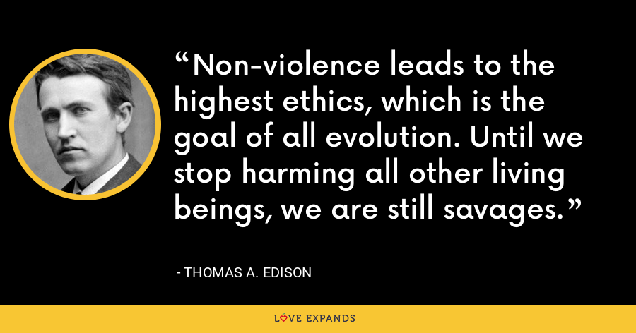 Non-violence leads to the highest ethics, which is the goal of all evolution. Until we stop harming all other living beings, we are still savages. - Thomas A. Edison