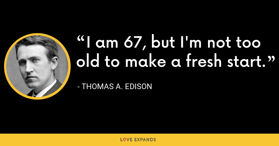 I am 67, but I'm not too old to make a fresh start. - Thomas A. Edison