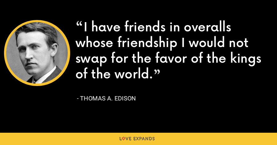 I have friends in overalls whose friendship I would not swap for the favor of the kings of the world. - Thomas A. Edison