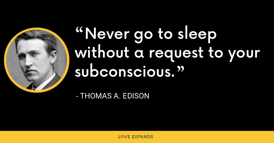 Never go to sleep without a request to your subconscious. - Thomas A. Edison